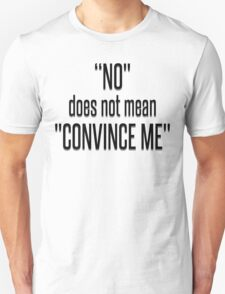 NO DOES NOT MEAN CONVINCE ME Unisex T-Shirt