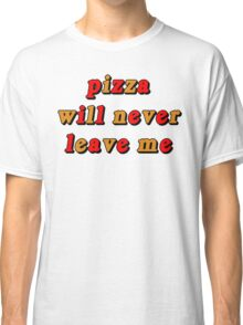 PIZZA WILL NEVER LEAVE ME Classic T-Shirt