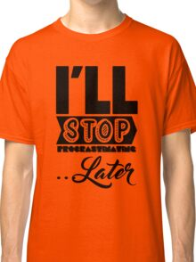 I'll Stop Procrastinating Later Classic T-Shirt