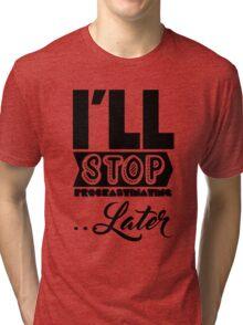I'll Stop Procrastinating Later Tri-blend T-Shirt
