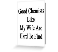 Good Chemists Like My Wife Are Hard To Find  Greeting Card