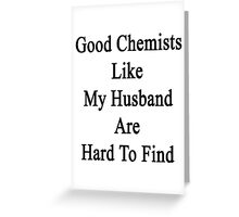 Good Chemists Like My Husband Are Hard To Find  Greeting Card