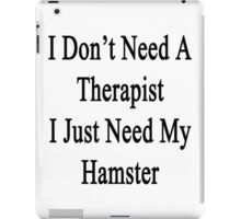 I Don't Need A Therapist I Just Need My Hamster  iPad Case/Skin