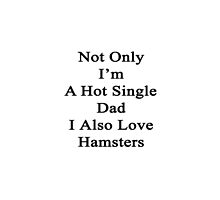 Not Only I'm A Hot Single Dad I Also Love Hamsters  by supernova23