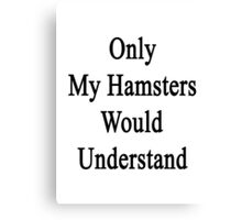 Only My Hamsters Would Understand  Canvas Print