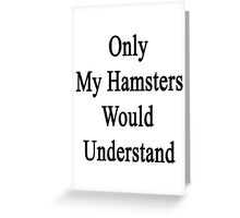 Only My Hamsters Would Understand  Greeting Card