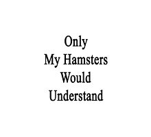 Only My Hamsters Would Understand  by supernova23