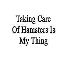 Taking Care Of Hamsters Is My Therapy  by supernova23