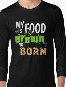 My Food is Grown Not Born Long Sleeve T-Shirt