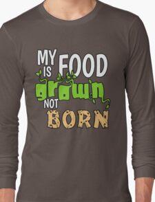 My Food is Grown Not Born Long Sleeve T-Shirt