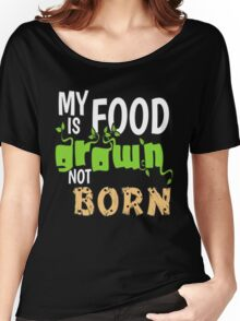 My Food is Grown Not Born Women's Relaxed Fit T-Shirt