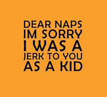 Dear naps im sorry i was a jerk to you as a kid Unisex T-Shirt
