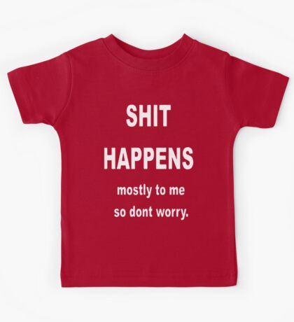 Shit Happens. Mostly to Me So Don't Worry Kids Tee