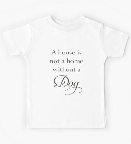 A House Is Not A Home Without A Dog Kids Tee