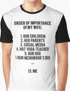 ORDER OF IMPORTANCE OF MY WIFE: 1. OUR CHILDREN, 2. HER PARENTS, 3. SOCIAL MEDIA, 4. HOT YOGA TEACHER, 5. OUR DOG, 6. OUR NEIGHBOUR'S DOG, ... 13. ME Graphic T-Shirt