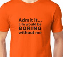 Boring without me Unisex T-Shirt