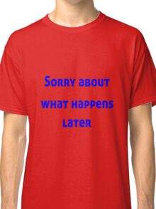 Sorry About What Happens Later Classic T-Shirt