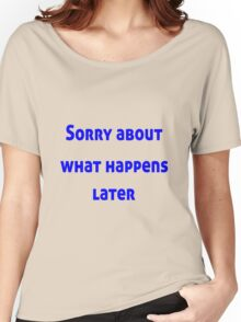 Sorry About What Happens Later Women's Relaxed Fit T-Shirt