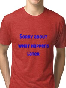 Sorry About What Happens Later Tri-blend T-Shirt
