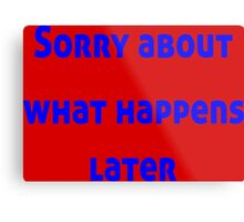 Sorry About What Happens Later Metal Print