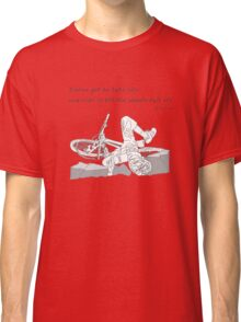 You've got to take life and ride it till the wheels fall off. Classic T-Shirt