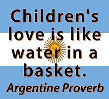 Childrens Love Is Like Water - Argentine Proverb by CrankyOldDude