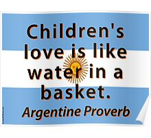 Childrens Love Is Like Water - Argentine Proverb Poster
