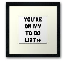 You are on my to do list Framed Print