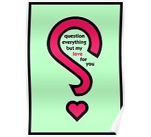 Question everything but my love for you Poster