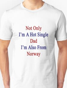 Not Only I'm A Hot Single Dad I'm Also From Norway  T-Shirt