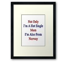 Not Only I'm A Hot Single Mom I'm Also From Norway  Framed Print