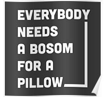 Everybody needs a bosom for a pillow Poster
