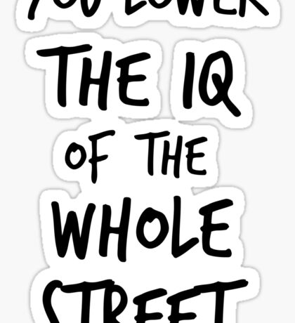 You lower the IQ of the whole street Sticker