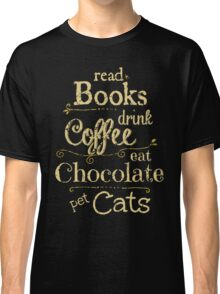 read books, drink coffee, eat chocolate, pet cats Classic T-Shirt
