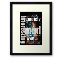 Anybody remotely interesting is mad in some way or another Framed Print