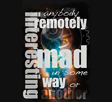 Anybody remotely interesting is mad in some way or another Unisex T-Shirt