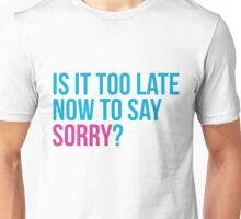 Is it too late now to say sorry ? - Justin Bieber Sorry inspired t-shirt design. Is it too late to say sorry now? Unisex T-Shirt