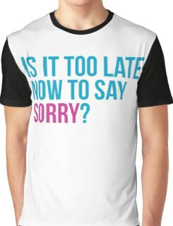 Is it too late now to say sorry ? - Justin Bieber Sorry inspired t-shirt design. Is it too late to say sorry now? Graphic T-Shirt