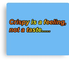 Crispy is a Feeling, Not a Taste..... Canvas Print
