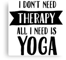 I Don't Need Therapy - All I Need Is Yoga Canvas Print