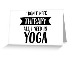 I Don't Need Therapy - All I Need Is Yoga Greeting Card
