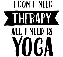 I Don't Need Therapy - All I Need Is Yoga Photographic Print