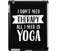 I Don't Need Therapy - All I Need Is Yoga iPad Case/Skin