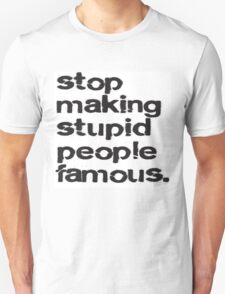 Stop making stupid people famous. T-Shirt