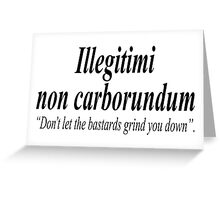 "FIGHT BACK; Illegitimi non carborundum is a mock-Latin aphorism meaning, ""Don't let the bastards grind you down"". Greeting Card"