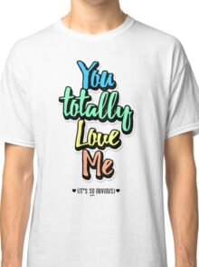 You Totally Love Me (It's So Obvious) Classic T-Shirt