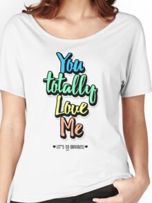 You Totally Love Me (It's So Obvious) Women's Relaxed Fit T-Shirt