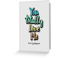 You Totally Love Me (It's So Obvious) Greeting Card