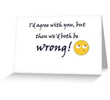 I'd agree with you but then we'd both be wrong. Greeting Card
