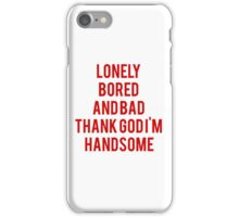 Lonely, Bored, And Bad Thank God I'm Handsome iPhone Case/Skin